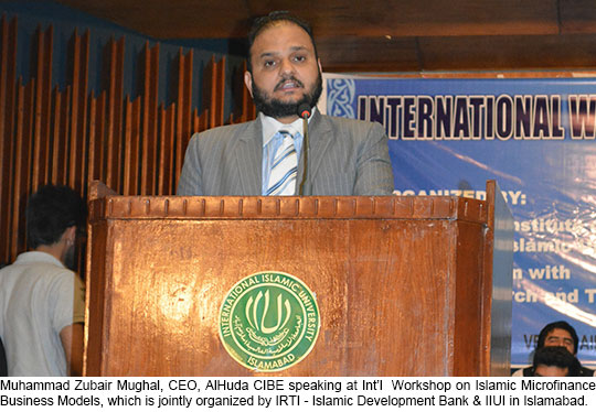 Muhammad Zubair Mughal, CEO, AlHuda CIBE speaking at Int'l  Workshop on Islamic Microfinance Business Models, which is jointly organized by IRTI – Islamic Development Bank & IIUI in Islamabad.